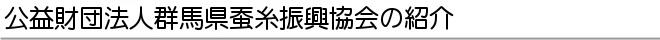 公益財団法人群馬県蚕糸振興協会の紹介 - 群馬県立日本絹の里